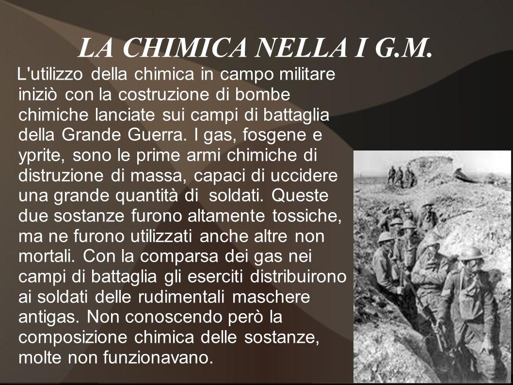 LA CHIMICA NELLA I G.M. L'utilizzo della chimica in campo militare iniziò con la costruzione di bombe chimiche lanciate sui campi di battaglia della G