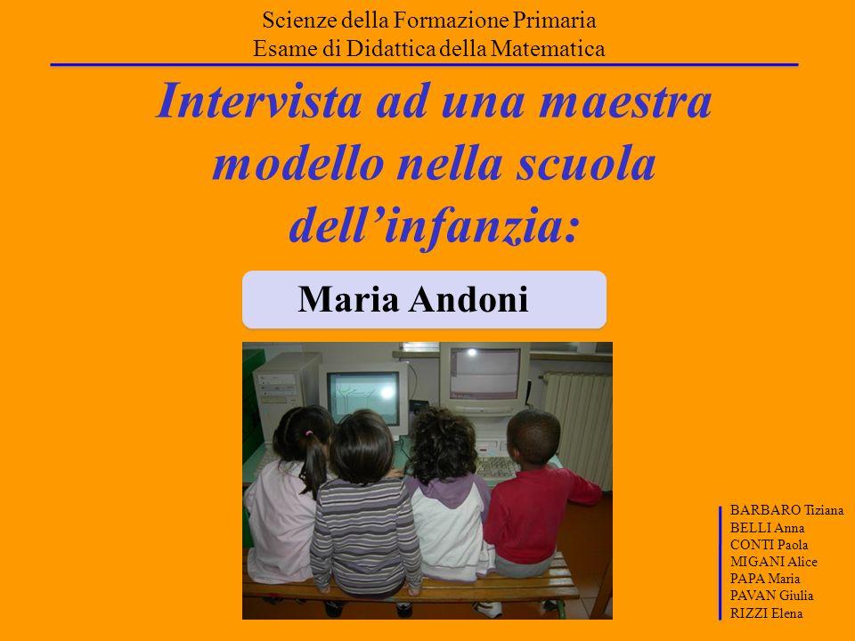 Intervista ad una maestra modello nella scuola dellinfanzia: Maria Andoni Scienze della Formazione Primaria Esame di Didattica della Matematica BARBAR