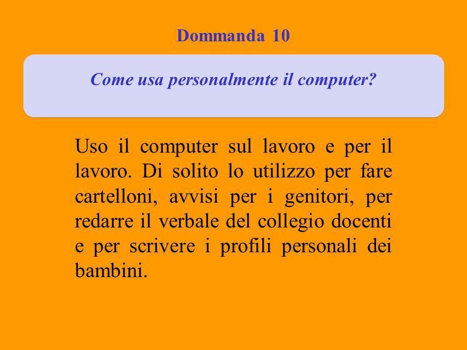 Dommanda 10 Come usa personalmente il computer? Uso il computer sul lavoro e per il lavoro. Di solito lo utilizzo per fare cartelloni, avvisi per i ge
