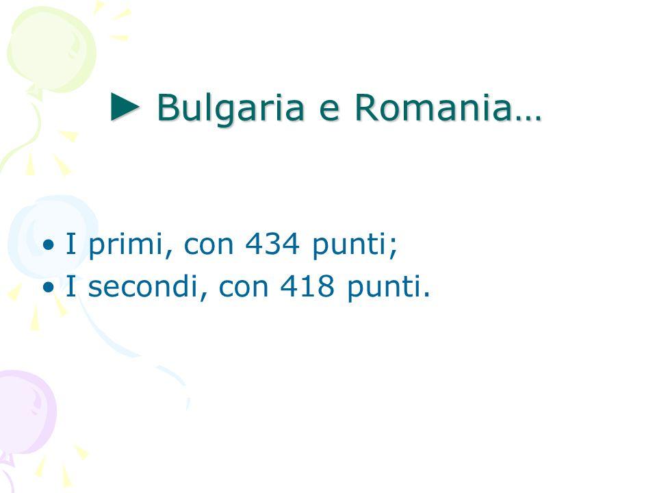 Bulgaria e Romania… Bulgaria e Romania… I primi, con 434 punti; I secondi, con 418 punti.