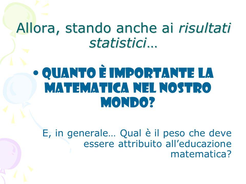 Allora, stando anche ai risultati statistici… Quanto è importante la matematica nel nostro mondo? E, in generale… Qual è il peso che deve essere attri