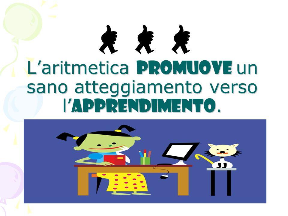 Laritmetica promuove un sano atteggiamento verso l apprendimento.