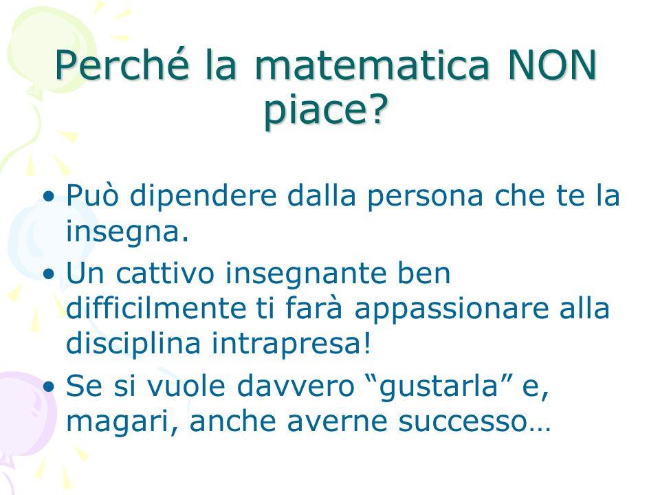Perché la matematica NON piace? Può dipendere dalla persona che te la insegna. Un cattivo insegnante ben difficilmente ti farà appassionare alla disci