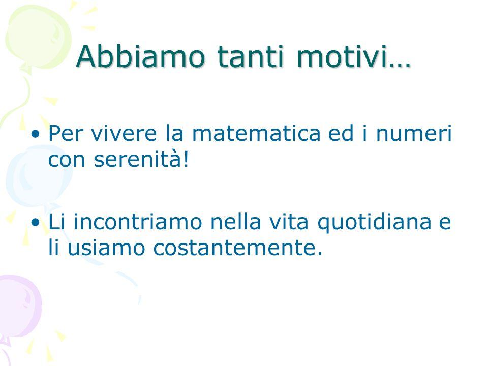 Abbiamo tanti motivi… Per vivere la matematica ed i numeri con serenità! Li incontriamo nella vita quotidiana e li usiamo costantemente.
