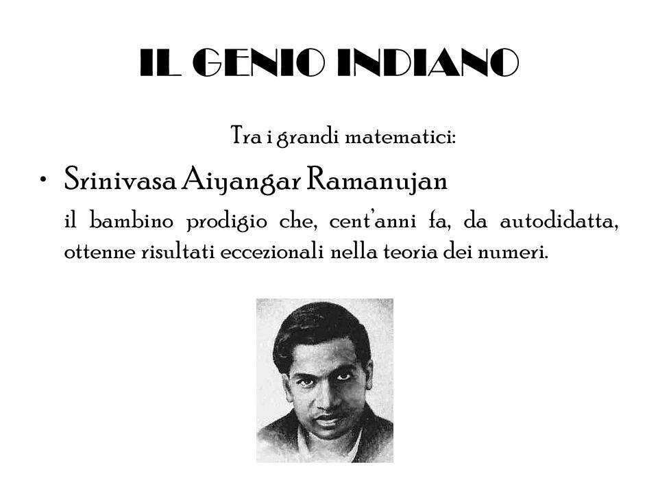 IL GENIO INDIANO Tra i grandi matematici: Srinivasa Aiyangar Ramanujan il bambino prodigio che, centanni fa, da autodidatta, ottenne risultati eccezio