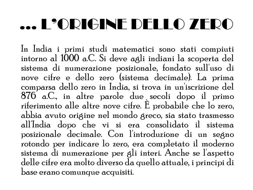… LORIGINE DELLO ZERO In India i primi studi matematici sono stati compiuti intorno al 1000 a.C. Si deve agli indiani la scoperta del sistema di numer