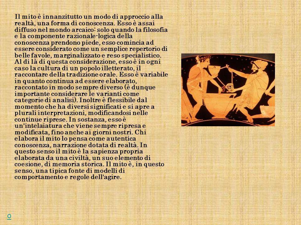 o Il mito è innanzitutto un modo di approccio alla realtà, una forma di conoscenza.