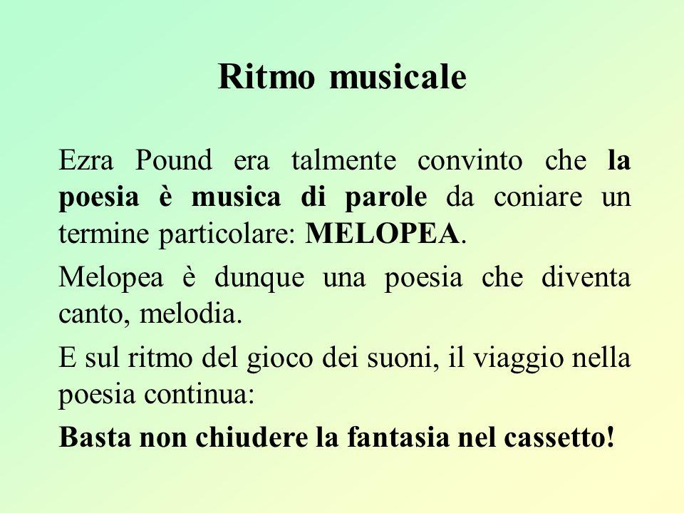 Ritmo musicale Ezra Pound era talmente convinto che la poesia è musica di parole da coniare un termine particolare: MELOPEA. Melopea è dunque una poes