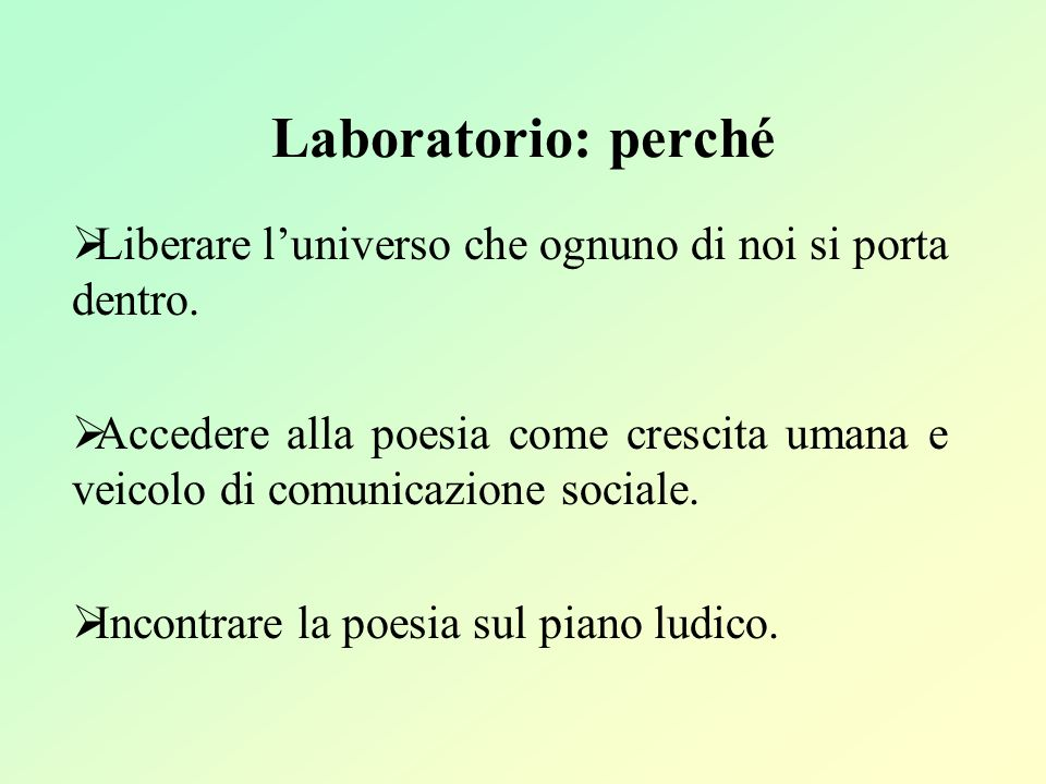 Laboratorio: perché Liberare luniverso che ognuno di noi si porta dentro. Accedere alla poesia come crescita umana e veicolo di comunicazione sociale.
