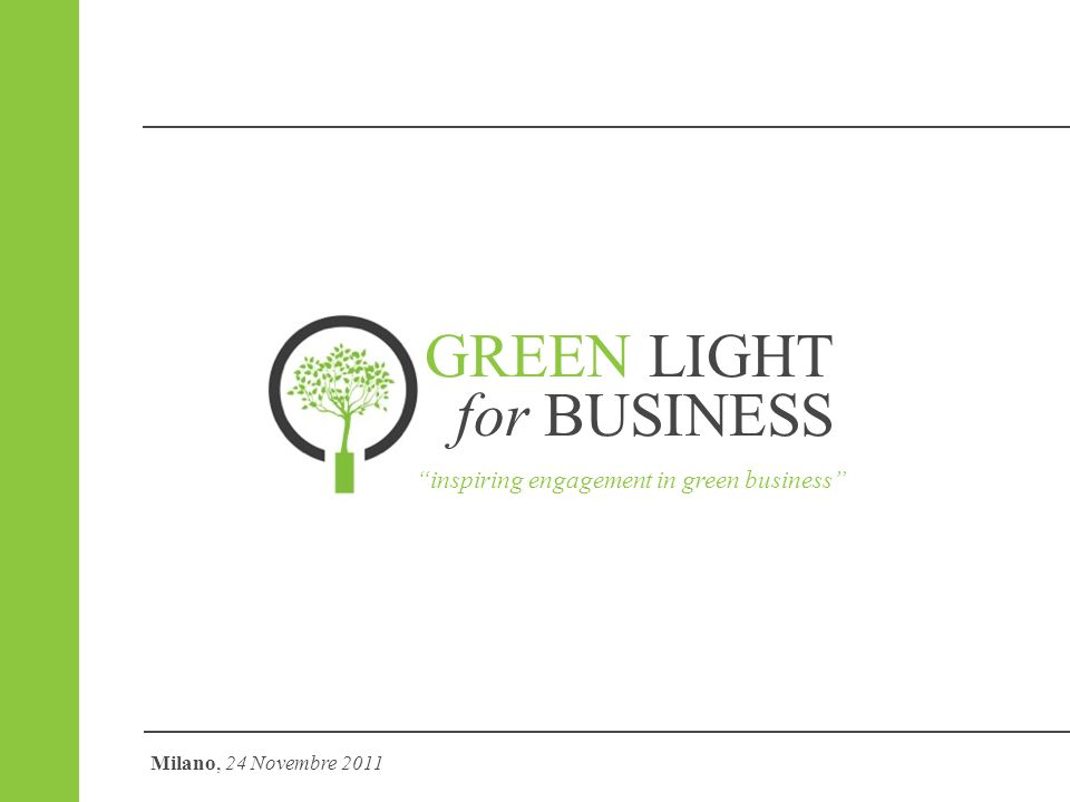GREEN LIGHT for BUSINESS inspiring engagement in green business Milano, 24 Novembre 2011