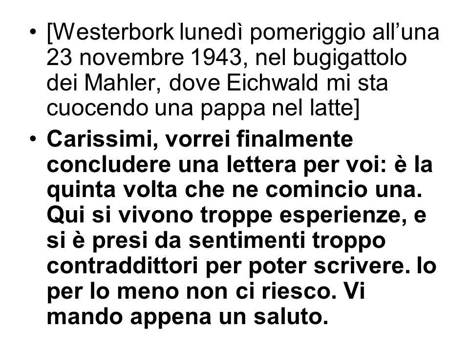 [Westerbork lunedì pomeriggio alluna 23 novembre 1943, nel bugigattolo dei Mahler, dove Eichwald mi sta cuocendo una pappa nel latte] Carissimi, vorre