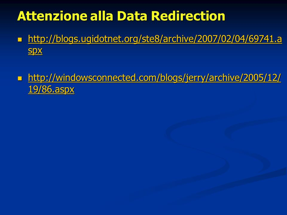 Attenzione alla Data Redirection http://blogs.ugidotnet.org/ste8/archive/2007/02/04/69741.a spx http://blogs.ugidotnet.org/ste8/archive/2007/02/04/69741.a spx http://blogs.ugidotnet.org/ste8/archive/2007/02/04/69741.a spx http://blogs.ugidotnet.org/ste8/archive/2007/02/04/69741.a spx http://windowsconnected.com/blogs/jerry/archive/2005/12/ 19/86.aspx http://windowsconnected.com/blogs/jerry/archive/2005/12/ 19/86.aspx http://windowsconnected.com/blogs/jerry/archive/2005/12/ 19/86.aspx http://windowsconnected.com/blogs/jerry/archive/2005/12/ 19/86.aspx