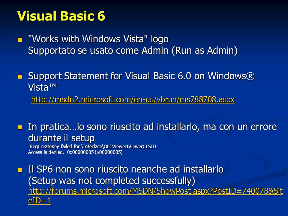 Visual Basic 6 Works with Windows Vista logo Supportato se usato come Admin (Run as Admin) Works with Windows Vista logo Supportato se usato come Admin (Run as Admin) Support Statement for Visual Basic 6.0 on Windows® Vista http://msdn2.microsoft.com/en-us/vbrun/ms788708.aspx Support Statement for Visual Basic 6.0 on Windows® Vista http://msdn2.microsoft.com/en-us/vbrun/ms788708.aspx http://msdn2.microsoft.com/en-us/vbrun/ms788708.aspx In pratica…io sono riuscito ad installarlo, ma con un errore durante il setup RegCreateKey failed for \Interface\OLEViewerIViewerCLSID.