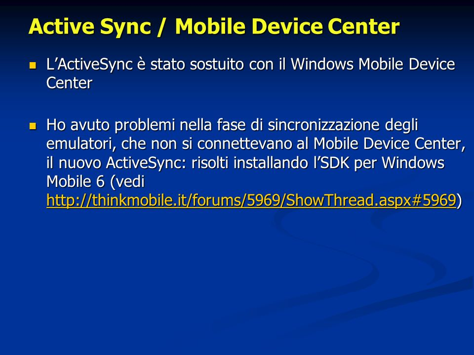 Active Sync / Mobile Device Center LActiveSync è stato sostuito con il Windows Mobile Device Center LActiveSync è stato sostuito con il Windows Mobile Device Center Ho avuto problemi nella fase di sincronizzazione degli emulatori, che non si connettevano al Mobile Device Center, il nuovo ActiveSync: risolti installando lSDK per Windows Mobile 6 (vedi http://thinkmobile.it/forums/5969/ShowThread.aspx#5969) Ho avuto problemi nella fase di sincronizzazione degli emulatori, che non si connettevano al Mobile Device Center, il nuovo ActiveSync: risolti installando lSDK per Windows Mobile 6 (vedi http://thinkmobile.it/forums/5969/ShowThread.aspx#5969) http://thinkmobile.it/forums/5969/ShowThread.aspx#5969