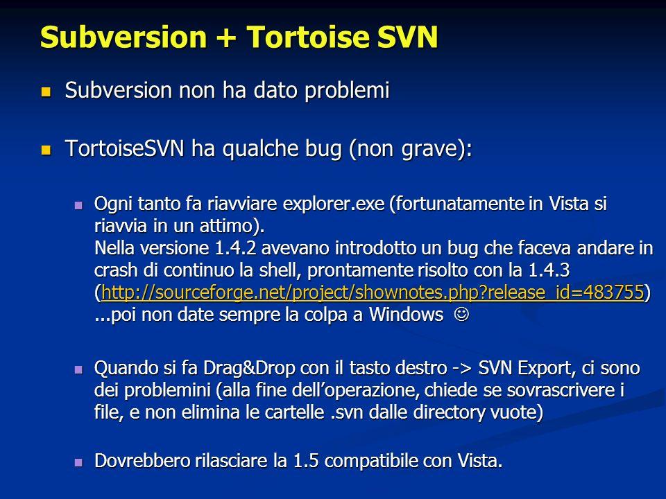 Subversion + Tortoise SVN Subversion non ha dato problemi Subversion non ha dato problemi TortoiseSVN ha qualche bug (non grave): TortoiseSVN ha qualche bug (non grave): Ogni tanto fa riavviare explorer.exe (fortunatamente in Vista si riavvia in un attimo).