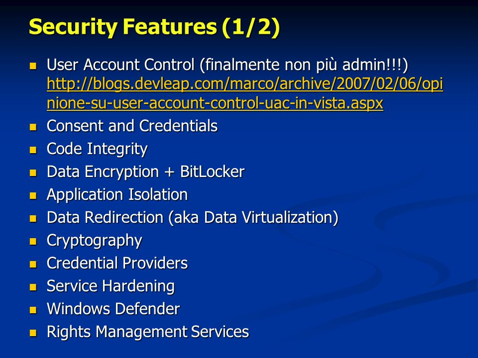 Security Features (1/2) User Account Control (finalmente non più admin!!!) http://blogs.devleap.com/marco/archive/2007/02/06/opi nione-su-user-account-control-uac-in-vista.aspx User Account Control (finalmente non più admin!!!) http://blogs.devleap.com/marco/archive/2007/02/06/opi nione-su-user-account-control-uac-in-vista.aspx http://blogs.devleap.com/marco/archive/2007/02/06/opi nione-su-user-account-control-uac-in-vista.aspx http://blogs.devleap.com/marco/archive/2007/02/06/opi nione-su-user-account-control-uac-in-vista.aspx Consent and Credentials Consent and Credentials Code Integrity Code Integrity Data Encryption + BitLocker Data Encryption + BitLocker Application Isolation Application Isolation Data Redirection (aka Data Virtualization) Data Redirection (aka Data Virtualization) Cryptography Cryptography Credential Providers Credential Providers Service Hardening Service Hardening Windows Defender Windows Defender Rights Management Services Rights Management Services