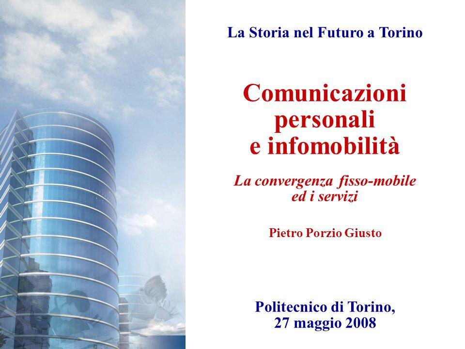 Comunicazioni personali e infomobilità La convergenza fisso-mobile ed i servizi La Storia nel Futuro a Torino Politecnico di Torino, 27 maggio 2008 Pi
