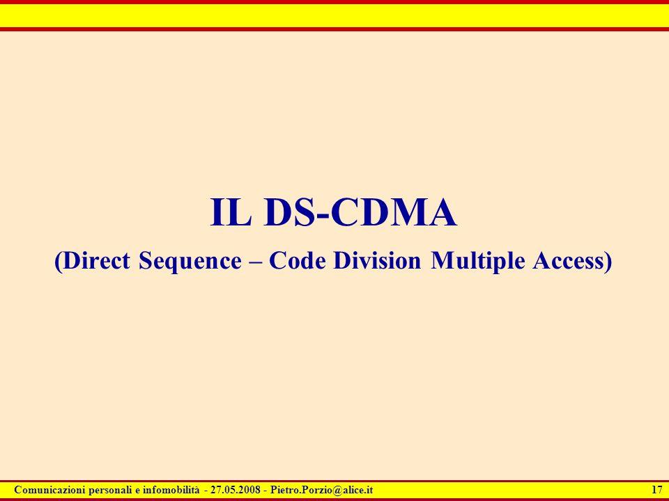 17 Comunicazioni personali e infomobilità - 27.05.2008 - Pietro.Porzio@alice.it IL DS-CDMA (Direct Sequence – Code Division Multiple Access)
