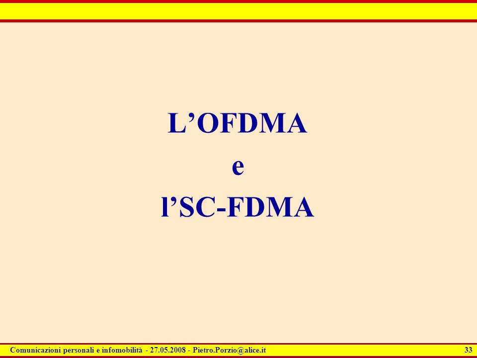 33 Comunicazioni personali e infomobilità - 27.05.2008 - Pietro.Porzio@alice.it LOFDMA e lSC-FDMA