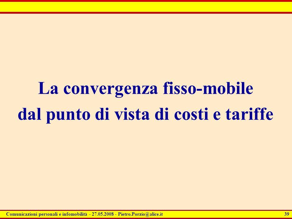 39 Comunicazioni personali e infomobilità - 27.05.2008 - Pietro.Porzio@alice.it La convergenza fisso-mobile dal punto di vista di costi e tariffe