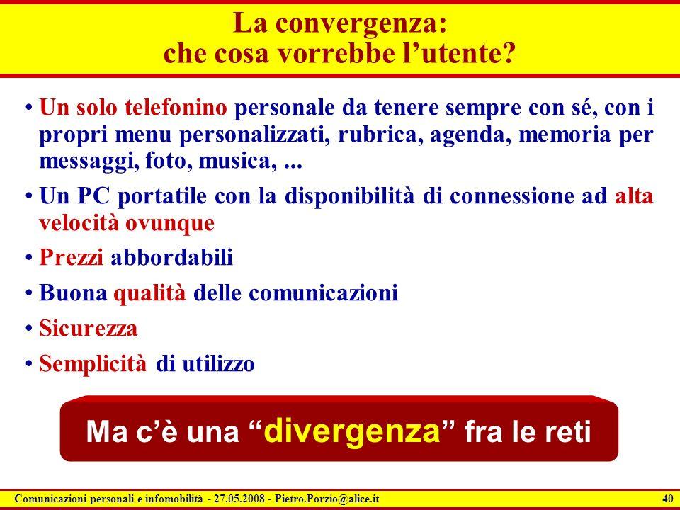 40 Comunicazioni personali e infomobilità - 27.05.2008 - Pietro.Porzio@alice.it La convergenza: che cosa vorrebbe lutente? Un solo telefonino personal