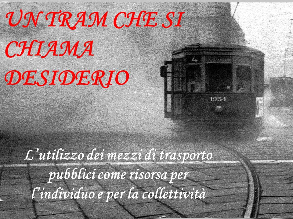 UN TRAM CHE SI CHIAMA DESIDERIO Lutilizzo dei mezzi di trasporto pubblici come risorsa per lindividuo e per la collettività