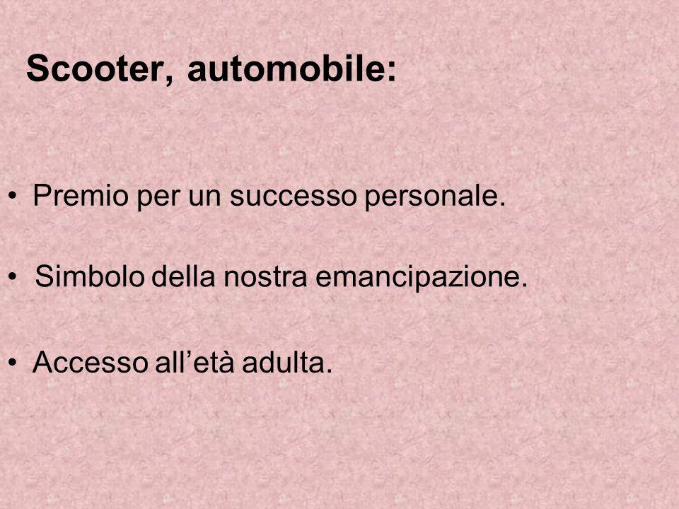 Scooter, automobile: Premio per un successo personale. Simbolo della nostra emancipazione. Accesso alletà adulta.