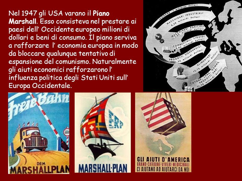 Nel 1947 gli USA varano il Piano Marshall. Esso consisteva nel prestare ai paesi dell Occidente europeo milioni di dollari e beni di consumo. Il piano