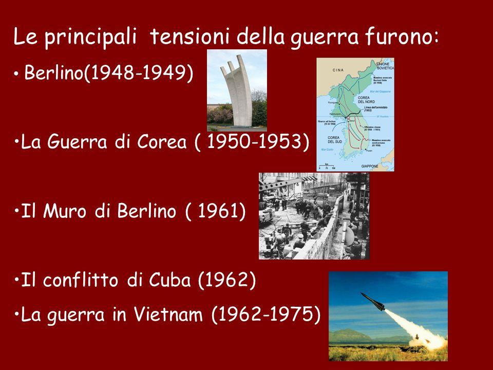 Le principali tensioni della guerra furono: Berlino(1948-1949) La Guerra di Corea ( 1950-1953) Il Muro di Berlino ( 1961) Il conflitto di Cuba (1962)