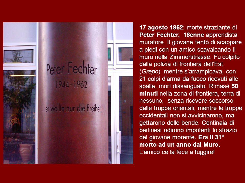 17 agosto 1962: morte straziante di Peter Fechter, 18enne apprendista muratore. Il giovane tentò di scappare a piedi con un amico scavalcando il muro