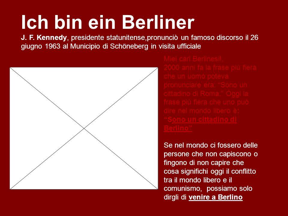 Ich bin ein Berliner Miei cari Berlinesi!, 2000 anni fa la frase più fiera che un uomo poteva pronunciare era: Sono un cittadino di Roma. Oggi la fras