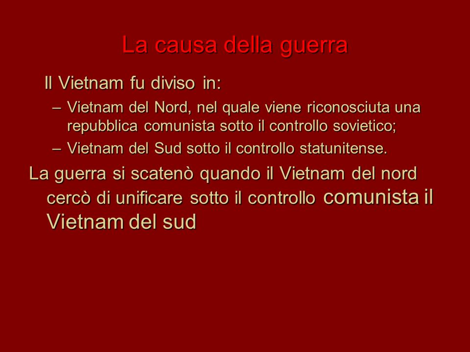 La causa della guerra Il Vietnam fu diviso in: –V–V–V–Vietnam del Nord, nel quale viene riconosciuta una repubblica comunista sotto il controllo sovie