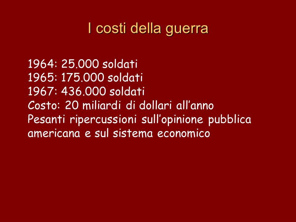 I costi della guerra 1964: 25.000 soldati 1965: 175.000 soldati 1967: 436.000 soldati Costo: 20 miliardi di dollari allanno Pesanti ripercussioni sull