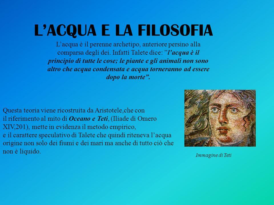LACQUA E LA FILOSOFIA Lacqua è il perenne archetipo, anteriore persino alla comparsa degli dei. Infatti Talete dice: lacqua è il principio di tutte le