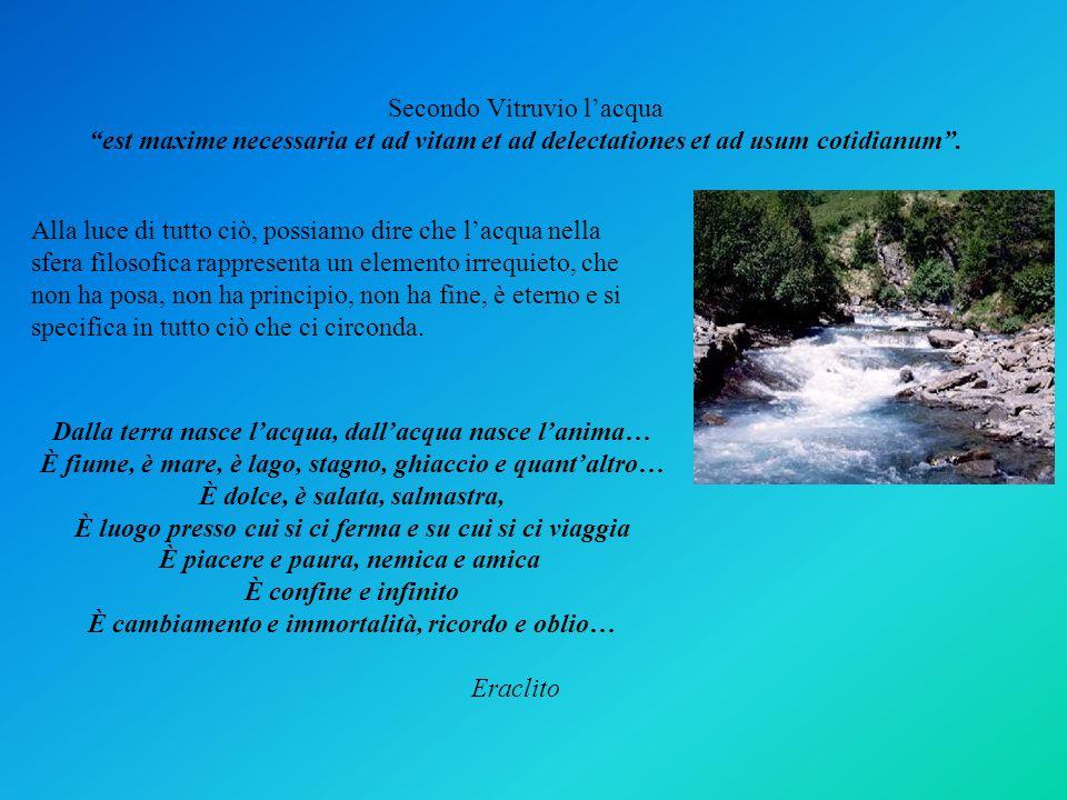 Secondo Vitruvio lacqua est maxime necessaria et ad vitam et ad delectationes et ad usum cotidianum. Alla luce di tutto ciò, possiamo dire che lacqua