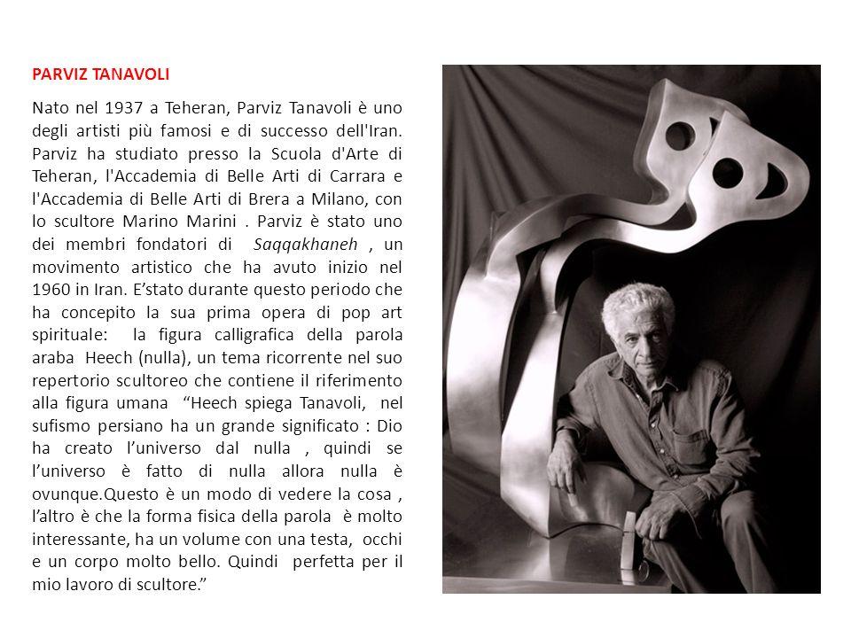 PARVIZ TANAVOLI Nato nel 1937 a Teheran, Parviz Tanavoli è uno degli artisti più famosi e di successo dell'Iran. Parviz ha studiato presso la Scuola d