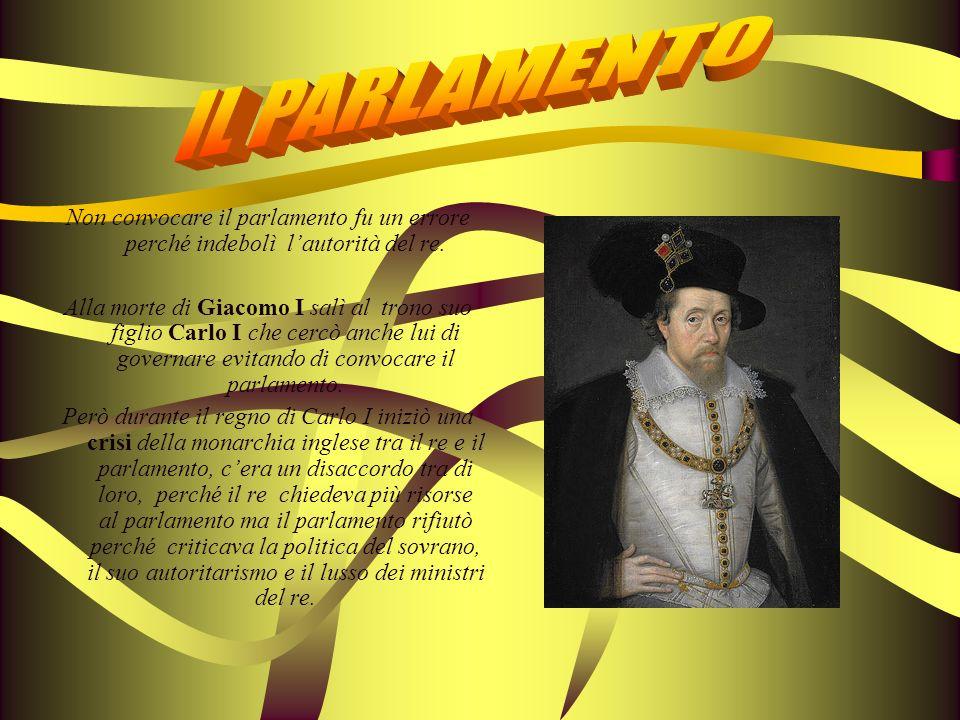 Non convocare il parlamento fu un errore perché indebolì lautorità del re. Alla morte di Giacomo I salì al trono suo figlio Carlo I che cercò anche lu
