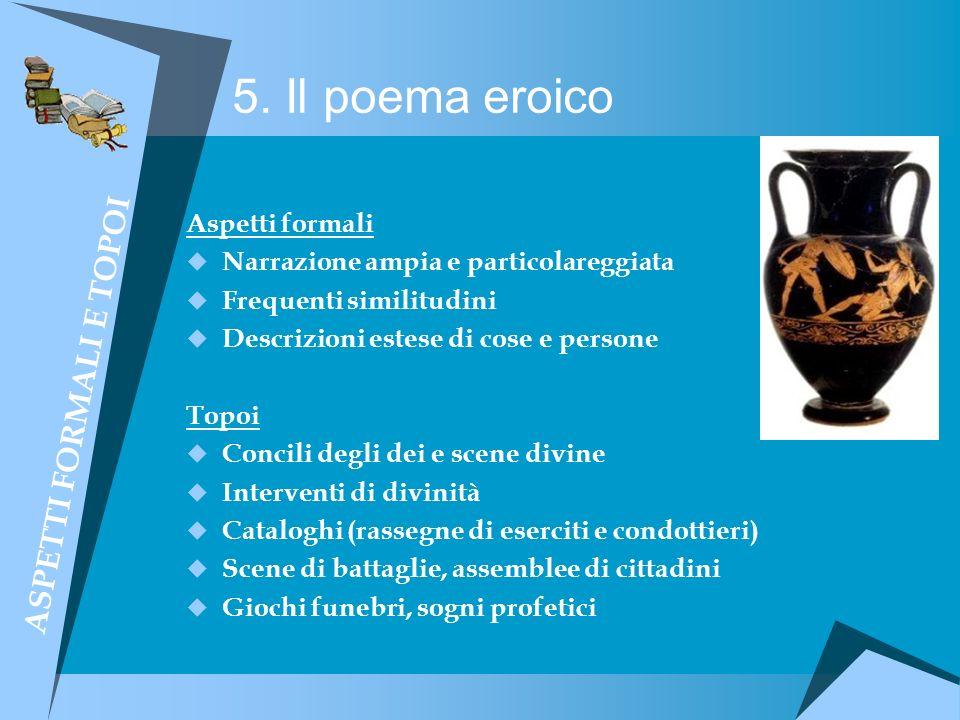 5. Il poema eroico Aspetti formali Narrazione ampia e particolareggiata Frequenti similitudini Descrizioni estese di cose e persone Topoi Concili degl