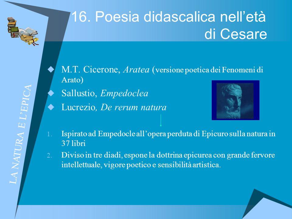 16. Poesia didascalica nelletà di Cesare M.T. Cicerone, Aratea ( versione poetica dei Fenomeni di Arato) Sallustio, Empedoclea Lucrezio, De rerum natu