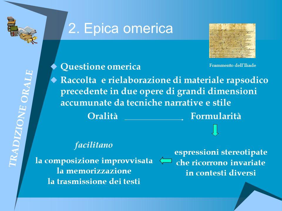 2. Epica omerica Questione omerica Raccolta e rielaborazione di materiale rapsodico precedente in due opere di grandi dimensioni accumunate da tecnich