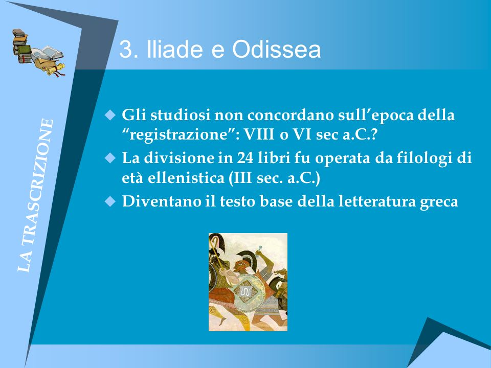 3. Iliade e Odissea Gli studiosi non concordano sullepoca della registrazione: VIII o VI sec a.C.? La divisione in 24 libri fu operata da filologi di