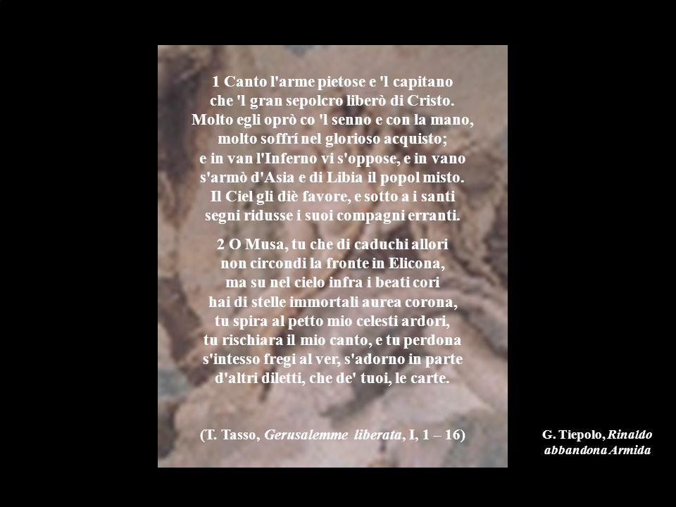 G. Tiepolo, Rinaldo abbandona Armida 1 Canto l'arme pietose e 'l capitano che 'l gran sepolcro liberò di Cristo. Molto egli oprò co 'l senno e con la