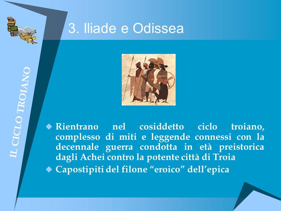 3. Iliade e Odissea Rientrano nel cosiddetto ciclo troiano, complesso di miti e leggende connessi con la decennale guerra condotta in età preistorica