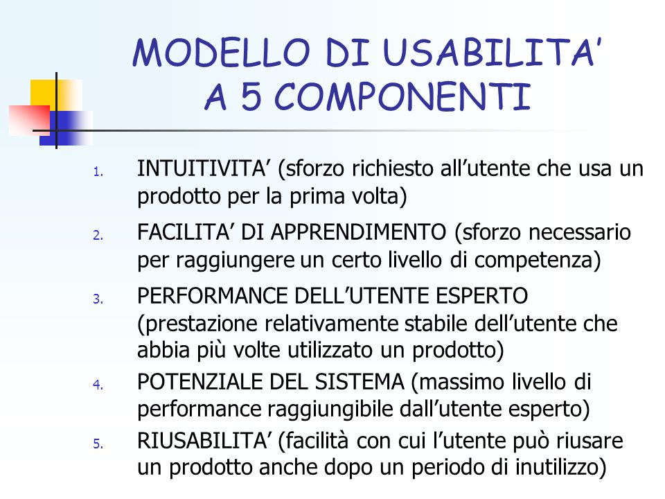 MODELLO DI USABILITA A 5 COMPONENTI 1. INTUITIVITA (sforzo richiesto allutente che usa un prodotto per la prima volta) 2. FACILITA DI APPRENDIMENTO (s
