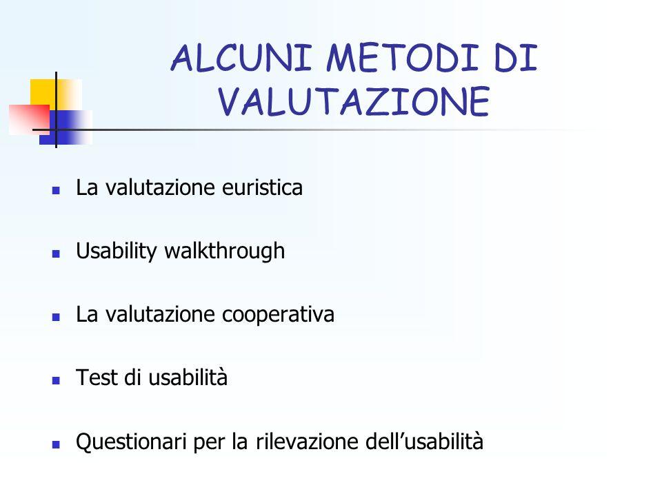 ALCUNI METODI DI VALUTAZIONE La valutazione euristica Usability walkthrough La valutazione cooperativa Test di usabilità Questionari per la rilevazion