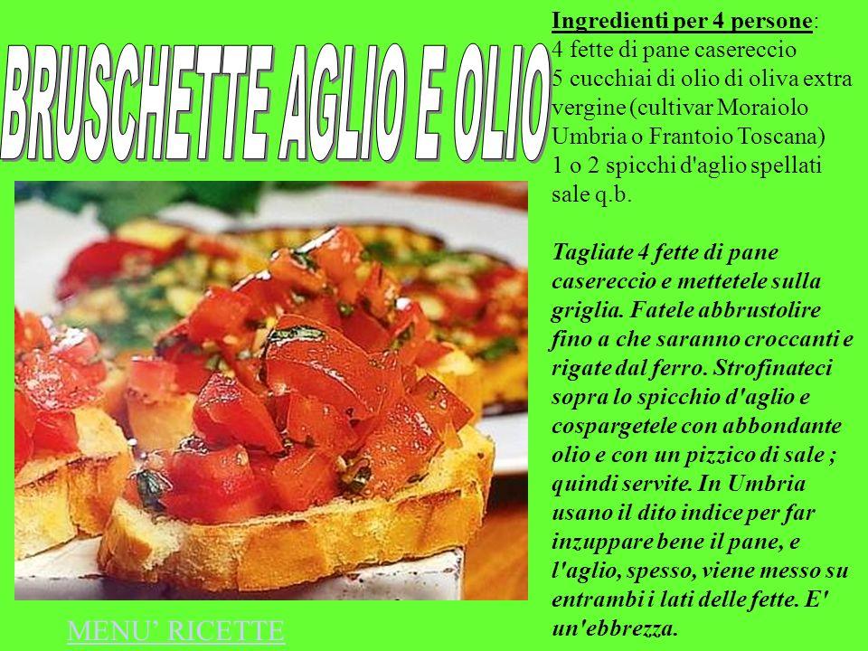Ingredienti per 4 persone: 4 fette di pane casereccio 5 cucchiai di olio di oliva extra vergine (cultivar Moraiolo Umbria o Frantoio Toscana) 1 o 2 sp