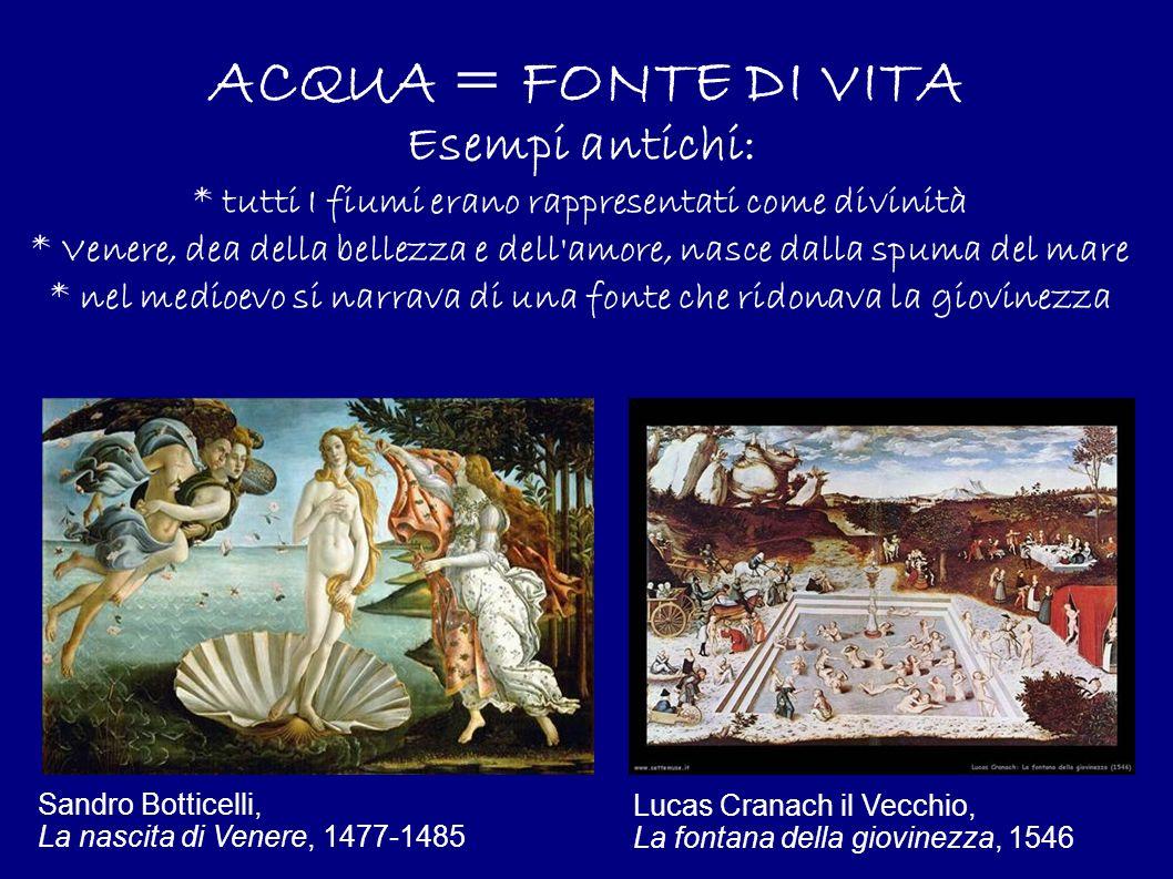 ACQUA = FONTE DI VITA Esempi antichi: * tutti I fiumi erano rappresentati come divinità * Venere, dea della bellezza e dell'amore, nasce dalla spuma d