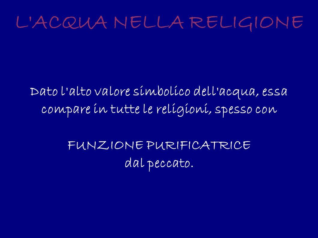 L'ACQUA NELLA RELIGIONE Dato l'alto valore simbolico dell'acqua, essa compare in tutte le religioni, spesso con FUNZIONE PURIFICATRICE dal peccato.
