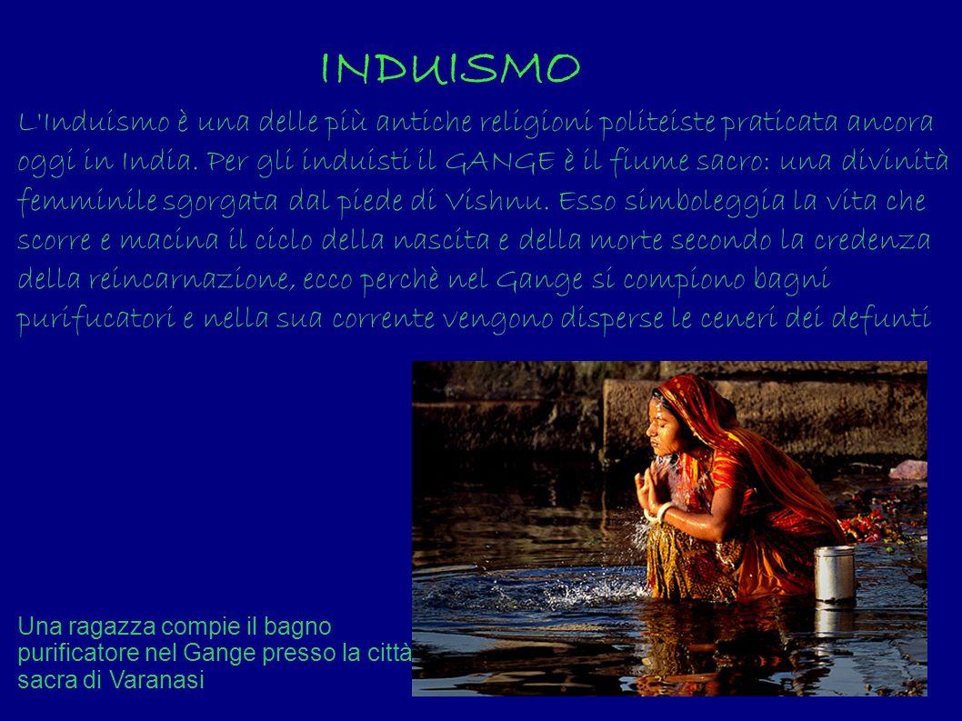 INDUISMO L'Induismo è una delle più antiche religioni politeiste praticata ancora oggi in India. Per gli induisti il GANGE è il fiume sacro: una divin