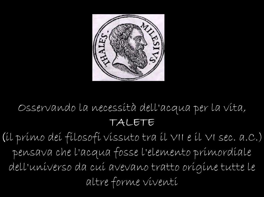 Osservando la necessità dell'acqua per la vita, TALETE (il primo dei filosofi vissuto tra il VII e il VI sec. a.C.) pensava che l'acqua fosse l'elemen